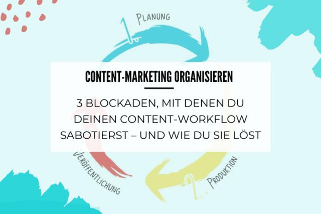 Content-Marketing organisieren: 3 Blockaden, mit denen du deinen Content-Workflow sabotierst